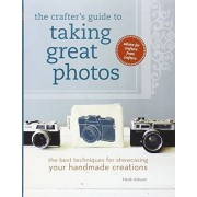 Heidi Adnum The Crafter's Guide to Taking Great Photos: The Best Techniques for Showcasing Your Handmade Creations