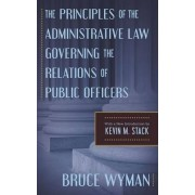 The Principles of the Administrative Law Governing the Relations of Public Officers by Bruce Wyman