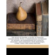 The Rules of Rhyme; A Guide to English Versification. with a Compendious Dictionary of Rhymes, an Examination of Classical Measures, and Comments Upon Burlesque, Comic Verse, and Song-Writing by Tom Hood