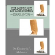 Stop Smoking Now! Simple Techniques for Smoke Cessation by Dr Elizabeth a Mahaney