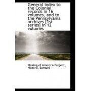 General Index to the Colonial Records in 16 Volumes, and to the Pennsylvania Archives [1st Series] I by Making Of America Project
