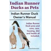Indian Runner Ducks as Pets. Indian Runner Duck Pros and Cons, Care, Housing, Diet and Health All Included. by Roland Ruthersdale