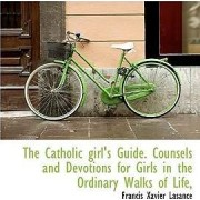 The Catholic Girl's Guide. Counsels and Devotions for Girls in the Ordinary Walks of Life, by Francis Xavier Lasance