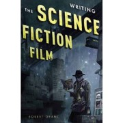 Writing the Science Fiction Film by Robert Grant
