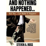 And Nothing Happened...But YOU Can Make It Happen! by Steven A. Ross