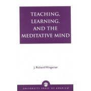 Teaching, Learning and the Meditative Mind by J. Richard Wingerter