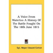 A Voice from Waterloo a History of the Battle Fought on the 18th June 1815 by Sgt Major Edward Cotton