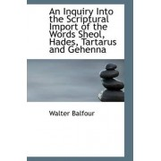 An Inquiry Into the Scriptural Import of the Words Sheol, Hades, Tartarus and Gehenna by Walter Balfour