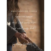 What Grieving People Wish You Knew About What Really Helps by Nancy Guthrie