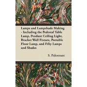Lamps and Lampshade Making - Including the Pedestal Table Lamp, Pendant Ceiling Light, Bracket Wall Fixture, Portable Floor Lamp, and Fifty Lamps and Shades by S. Palestrant