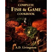 Complete Fish and Game Cookbook by A. D. Livingston