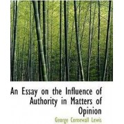An Essay on the Influence of Authority in Matters of Opinion by George Cornewall Lewis