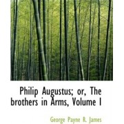 Philip Augustus; Or, the Brothers in Arms, Volume I by George Payne R James