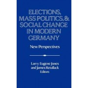 Elections, Mass Politics and Social Change in Modern Germany by Larry Eugene Jones
