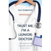 Trust Me, I'm a (junior) Doctor by Dr Max Pemberton