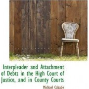 Interpleader and Attachment of Debts in the High Court of Justice, and in County Courts by Michael Cabab
