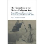 The Foundations of the Modern Philippine State: Imperial Rule and the American Constitutional Tradition in the Philippine Islands, 1898 1935