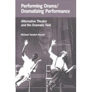 Performing Drama/dramatizing Performance by Michael Vanden Heuvel