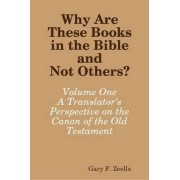 Why are These Books in the Bible and Not Others?: Volume One - A Translator's Perspective on the Canon of the Old Testament by Gary F. Zeolla