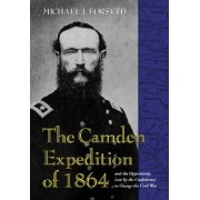The Camden Expedition of 1864 and the Opportunity Lost by the Confederacy to Change the Civil War by Michael J. Forsyth