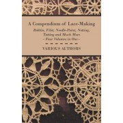 A Compendium of Lace-Making - Bobbin, Filet, Needle-Point, Netting, Tatting and Much More - Four Volumes in One by Various