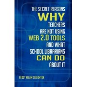 The Secret Reasons Why Teachers are Not Using Web 2.0 Tools and What School Librarians Can Do About it by Peggy Milam Creighton
