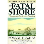 The Fatal Shore: the Epic of Australia's Founding by Robert Hughes