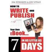 How to Write and Publish Your Own eBook in as Little as 7 Days by Jim Edwards