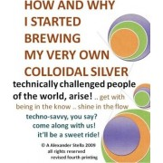How and Why I Started Brewing My Very Own Colloidal Silver by A Alexander Stella Ph D