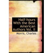 Half-Hours with the Best American Authors Vol. II by Morris Charles