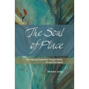 The Soul of Place - Re-Imagining Leadership Through Nature, Art and Community by Michael Jones