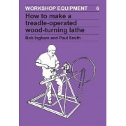 How to Make a Treadle-operated Wood-turning Lathe by Bob Ingham