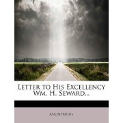 Letter to His Excellency Wm. H. Seward... by Anonymous