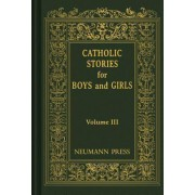 Catholic Stories for Boys and Girls, Volume III by Catholic Nuns