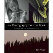 The Photography Exercise Book: Training Your Eye to Shoot Like a Pro