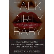 Talk Dirty Baby: How to Drive Your Man Absolutely Crazy, Become His Fantasy, and Get What You Want