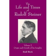 The Life and Times of Rudolf Steiner: Origin and Growth of His Insight Volume 2 by Emil Bock