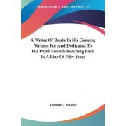 A Writer of Books in His Genesis; Written for and Dedicated to His Pupil-Friends Reaching Back in a Line of Fifty Years by Denton J Snider