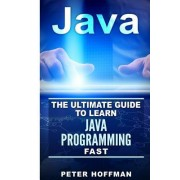 Java: The Ultimate Guide to Learn Java and C++ (Programming, Java, Database, Java for Dummies, Coding Books, C Programming,