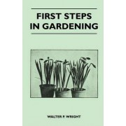 First Steps in Gardening - A Concise Introduction to Practical Horticulture, Showing Beginners How to Succeed With All the Most Popular Flowers, Fruits, And Garden Crops by Walter P. Wright