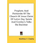 Prophets And Patriarchs Of The Church Of Jesus Christ Of Latter-Day Saints And Cowley's Talks On Doctrine by Matthias F. Cowley