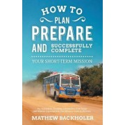 How to Plan, Prepare and Successfully Complete Your Short-term Mission - for Volunteers, Churches, Independent STM Teams and Mission Organisations by Mathew Backholer