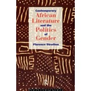 Contemporary African Literature and the Politics of Gender by Florence Stratton