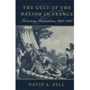 The Cult of the Nation in France by David A. Bell