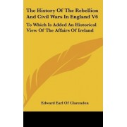 The History of the Rebellion and Civil Wars in England V6 by Edward Earl of Clarendon