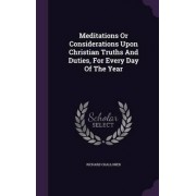 Meditations or Considerations Upon Christian Truths and Duties, for Every Day of the Year by Richard Challoner