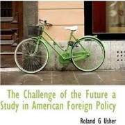 The Challenge of the Future a Study in American Foreign Policy by Roland G Usher