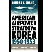 American Airpower Strategy in Korea, 1950-53 by Conrad C. Crane