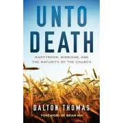 Unto Death Martyrdom, Missions, and the Maturity of the Church by Dalton Thomas