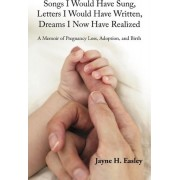 Songs I Would Have Sung, Letters I Would Have Written, Dreams I Now Have Realized by H Easley Jayne H Easley
